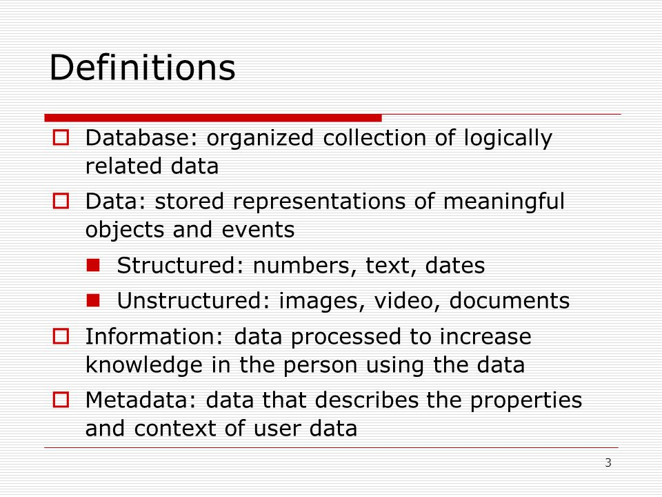 3 Definitions  Database: organized collection of logically related data  Data: stored representations of meaningful objects and events Structured: n