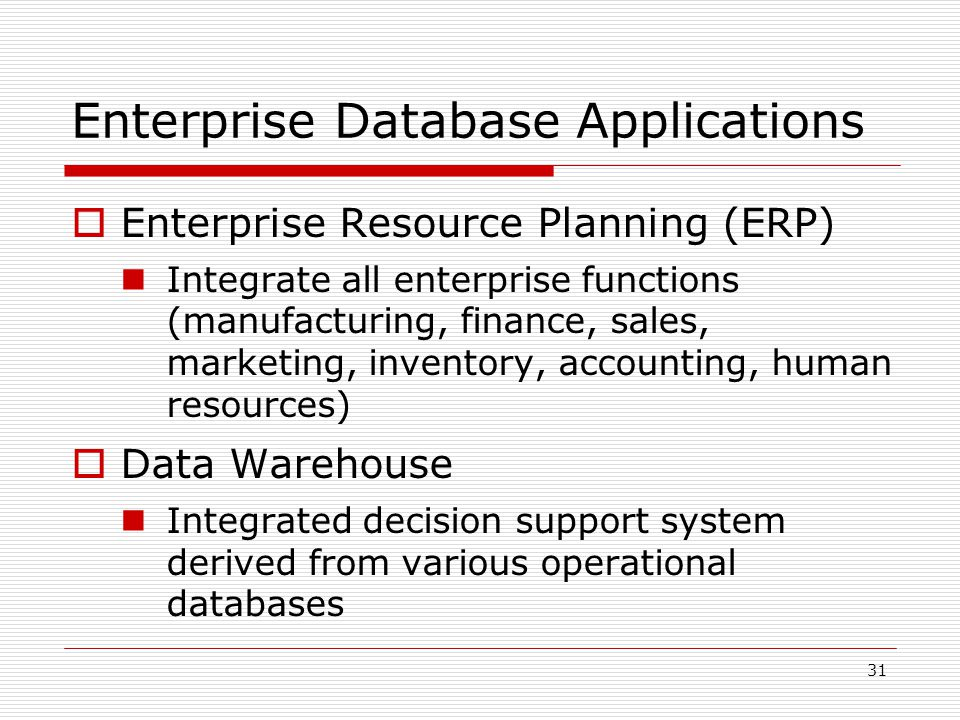 31 Enterprise Database Applications  Enterprise Resource Planning (ERP) Integrate all enterprise functions (manufacturing, finance, sales, marketing,