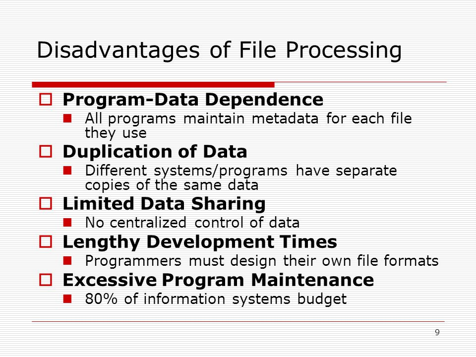 9 Disadvantages of File Processing  Program-Data Dependence All programs maintain metadata for each file they use  Duplication of Data Different sys