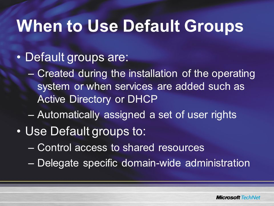 When to Use Default Groups Default groups are: –Created during the installation of the operating system or when services are added such as Active Directory or DHCP –Automatically assigned a set of user rights Use Default groups to: –Control access to shared resources –Delegate specific domain-wide administration