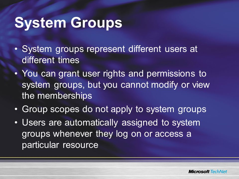 System Groups System groups represent different users at different times You can grant user rights and permissions to system groups, but you cannot modify or view the memberships Group scopes do not apply to system groups Users are automatically assigned to system groups whenever they log on or access a particular resource