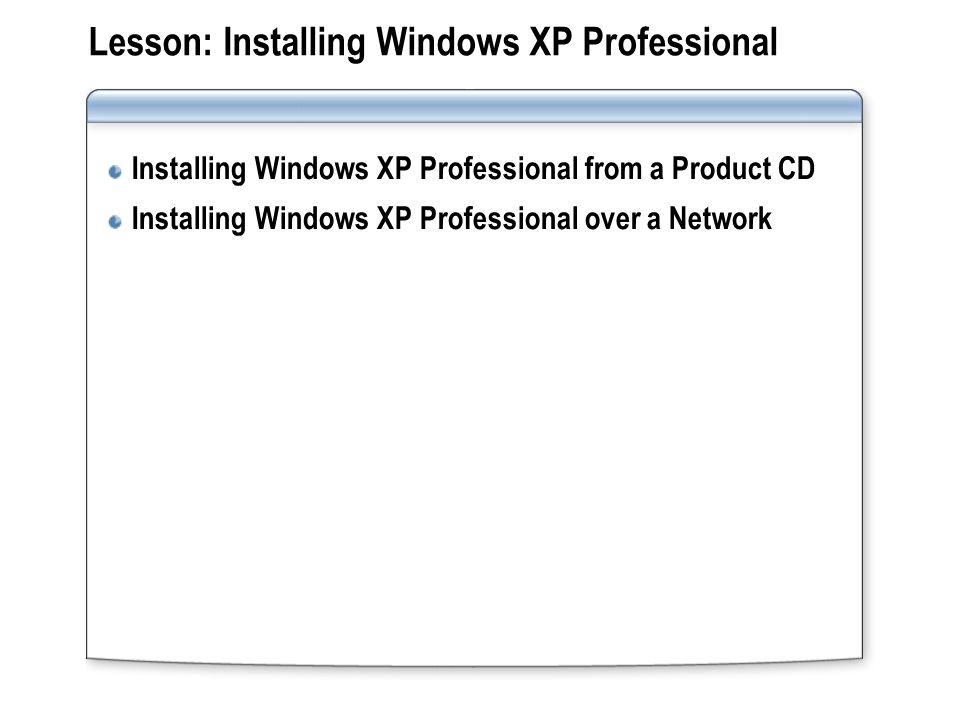 Lesson: Installing Windows XP Professional Installing Windows XP Professional from a Product CD Installing Windows XP Professional over a Network