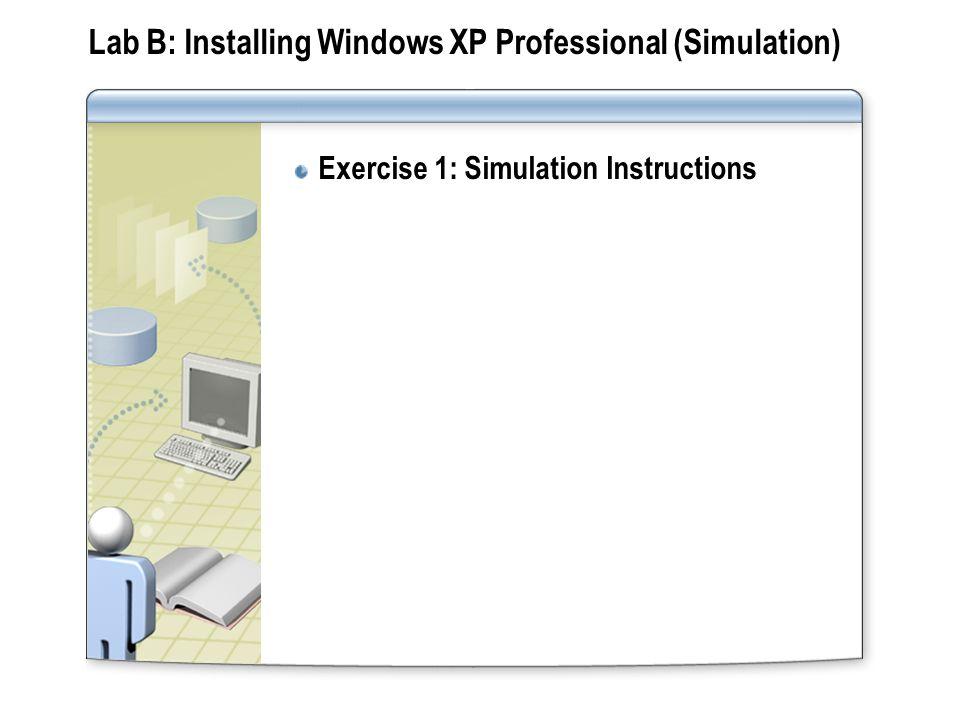 Lab B: Installing Windows XP Professional (Simulation) Exercise 1: Simulation Instructions
