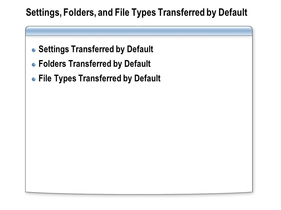 Settings, Folders, and File Types Transferred by Default Settings Transferred by Default Folders Transferred by Default File Types Transferred by Defa