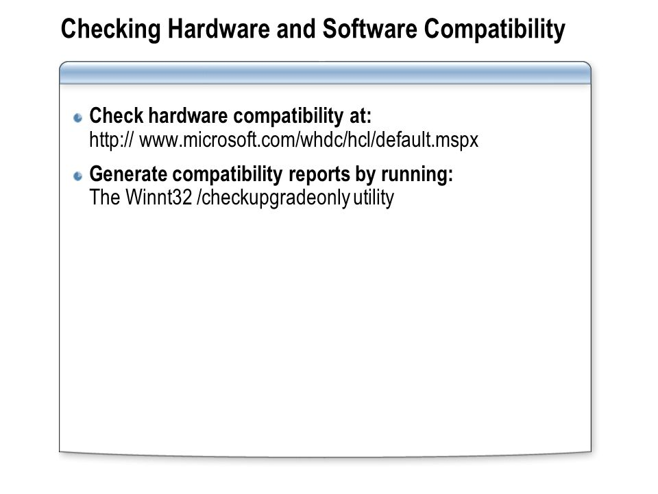 Checking Hardware and Software Compatibility Check hardware compatibility at: http:// www.microsoft.com/whdc/hcl/default.mspx Generate compatibility r