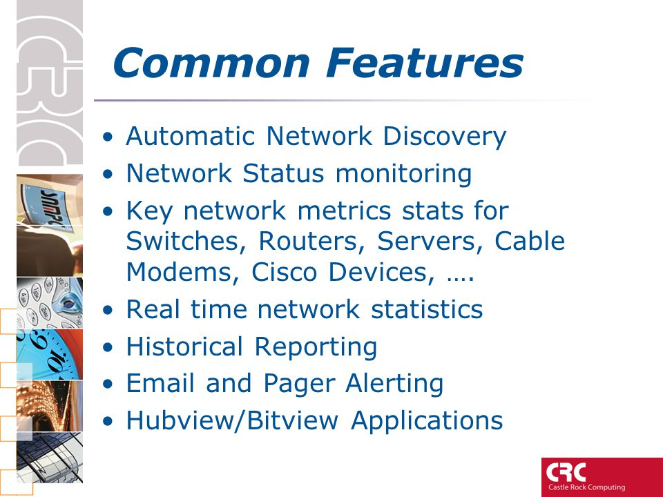 Common Features Automatic Network Discovery Network Status monitoring Key network metrics stats for Switches, Routers, Servers, Cable Modems, Cisco De
