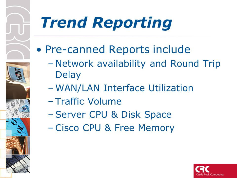 Trend Reporting Pre-canned Reports include –Network availability and Round Trip Delay –WAN/LAN Interface Utilization –Traffic Volume –Server CPU & Dis
