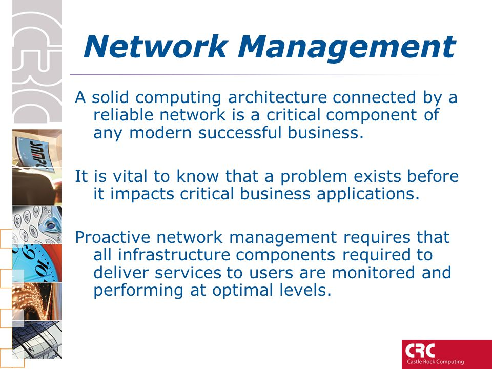 Network Management A solid computing architecture connected by a reliable network is a critical component of any modern successful business.