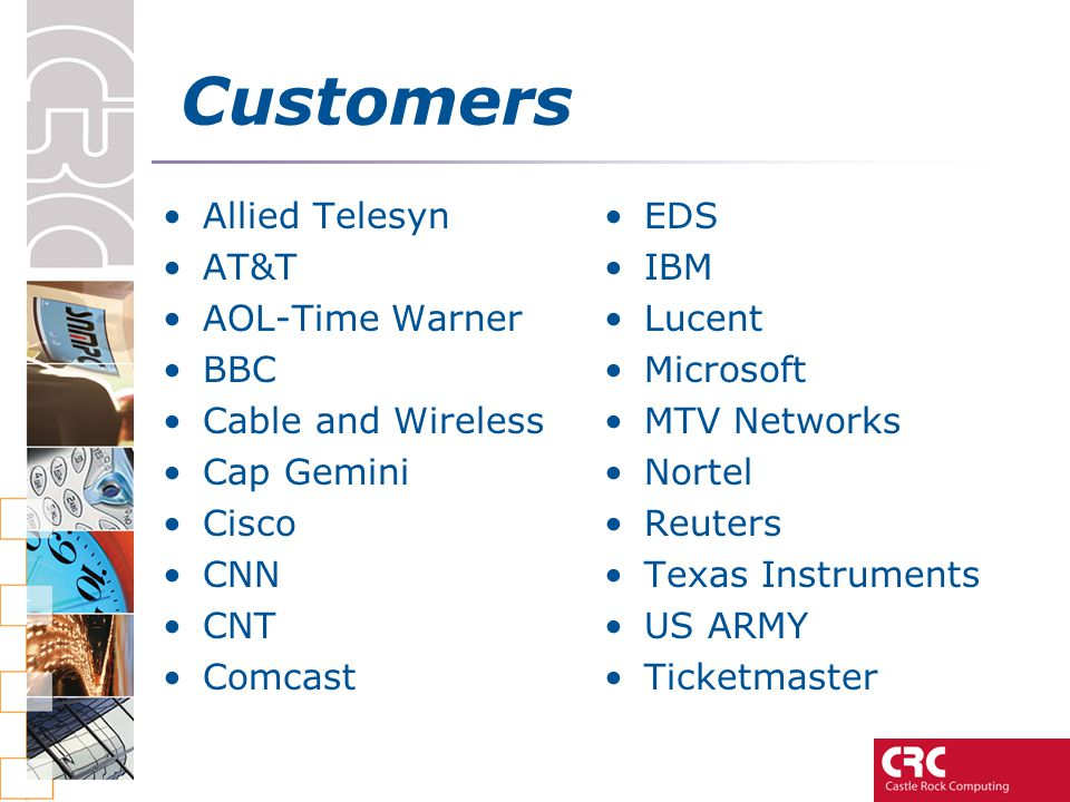 Customers Allied Telesyn AT&T AOL-Time Warner BBC Cable and Wireless Cap Gemini Cisco CNN CNT Comcast EDS IBM Lucent Microsoft MTV Networks Nortel Reuters Texas Instruments US ARMY Ticketmaster
