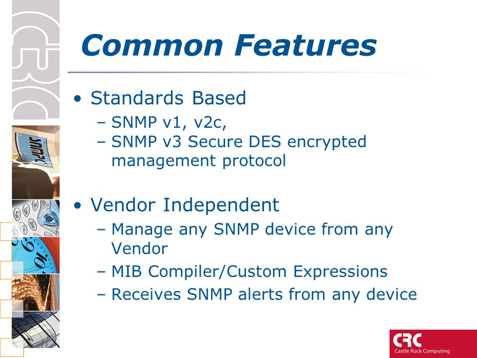 Common Features Standards Based –SNMP v1, v2c, –SNMP v3 Secure DES encrypted management protocol Vendor Independent –Manage any SNMP device from any Vendor –MIB Compiler/Custom Expressions –Receives SNMP alerts from any device