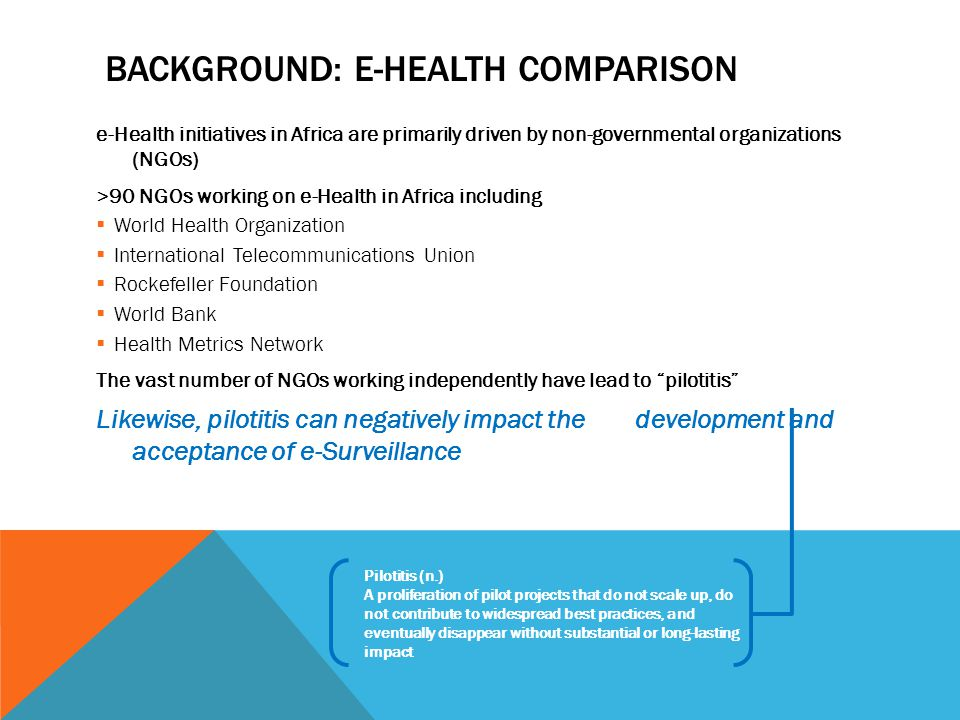 BACKGROUND: E-HEALTH COMPARISON e-Health initiatives in Africa are primarily driven by non-governmental organizations (NGOs) >90 NGOs working on e-Hea