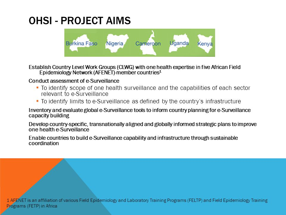 OHSI - PROJECT AIMS Establish Country Level Work Groups (CLWG) with one health expertise in five African Field Epidemiology Network (AFENET)-member countries 1 Conduct assessment of e-Surveillance  To identify scope of one health surveillance and the capabilities of each sector relevant to e-Surveillance  To identify limits to e-Surveillance as defined by the country's infrastructure Inventory and evaluate global e-Surveillance tools to inform country planning for e-Surveillance capacity building Develop country-specific, transnationally aligned and globally informed strategic plans to improve one health e-Surveillance Enable countries to build e-Surveillance capability and infrastructure through sustainable coordination 1 AFENET is an affiliation of various Field Epidemiology and Laboratory Training Programs (FELTP) and Field Epidemiology Training Programs (FETP) in Africa