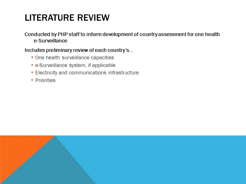 LITERATURE REVIEW Conducted by PHP staff to inform development of country assessment for one health e-Surveillance Includes preliminary review of each country's…  One health surveillance capacities  e-Surveillance system, if applicable  Electricity and communications infrastructure  Priorities
