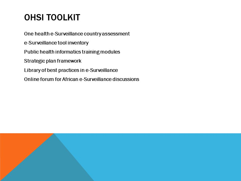 OHSI TOOLKIT One health e-Surveillance country assessment e-Surveillance tool inventory Public health informatics training modules Strategic plan framework Library of best practices in e-Surveillance Online forum for African e-Surveillance discussions