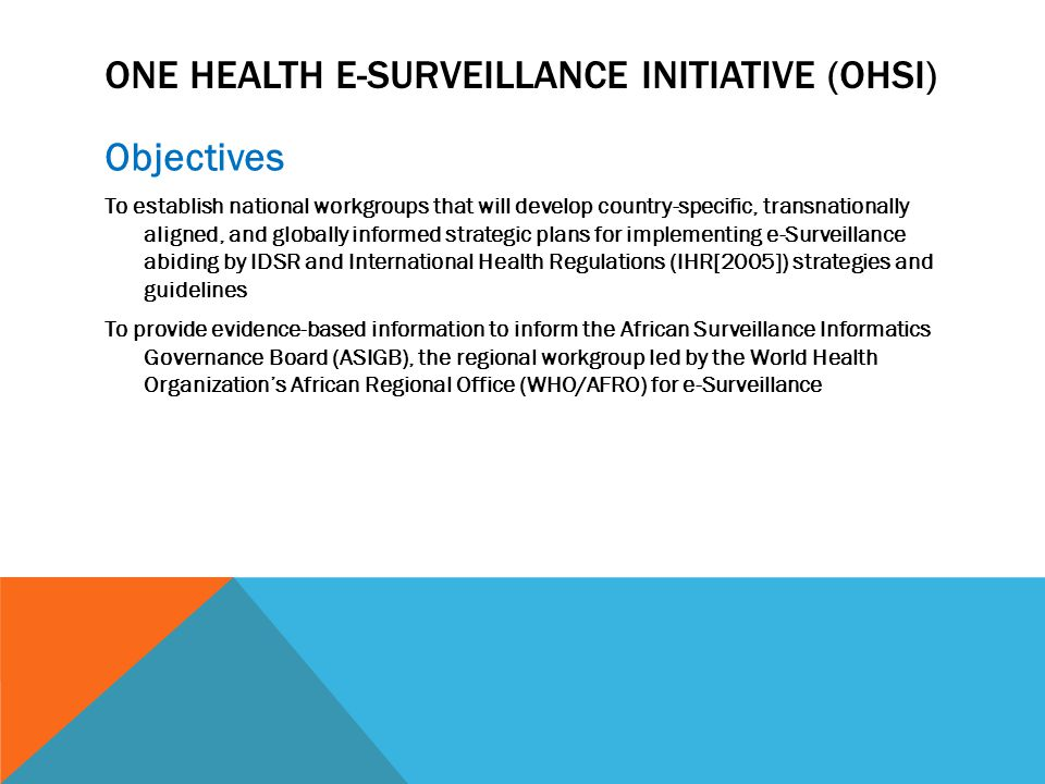 ONE HEALTH E-SURVEILLANCE INITIATIVE (OHSI) Objectives To establish national workgroups that will develop country-specific, transnationally aligned, and globally informed strategic plans for implementing e-Surveillance abiding by IDSR and International Health Regulations (IHR[2005]) strategies and guidelines To provide evidence-based information to inform the African Surveillance Informatics Governance Board (ASIGB), the regional workgroup led by the World Health Organization's African Regional Office (WHO/AFRO) for e-Surveillance