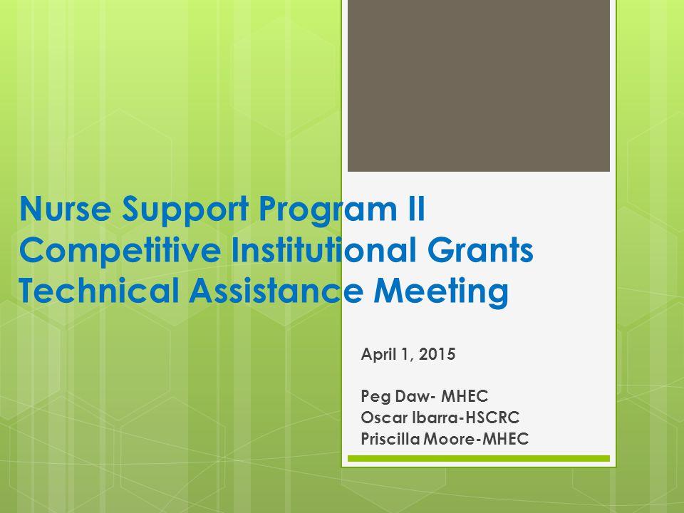 Nurse Support Program II Competitive Institutional Grants Technical Assistance Meeting April 1, 2015 Peg Daw- MHEC Oscar Ibarra-HSCRC Priscilla Moore-MHEC