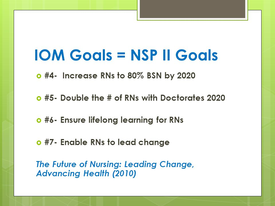 IOM Goals = NSP II Goals  #4- Increase RNs to 80% BSN by 2020  #5- Double the # of RNs with Doctorates 2020  #6- Ensure lifelong learning for RNs  #7- Enable RNs to lead change The Future of Nursing: Leading Change, Advancing Health (2010)