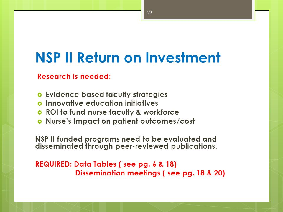 NSP II Return on Investment 29 Research is needed :  Evidence based faculty strategies  Innovative education initiatives  ROI to fund nurse faculty & workforce  Nurse's impact on patient outcomes/cost NSP II funded programs need to be evaluated and disseminated through peer-reviewed publications.