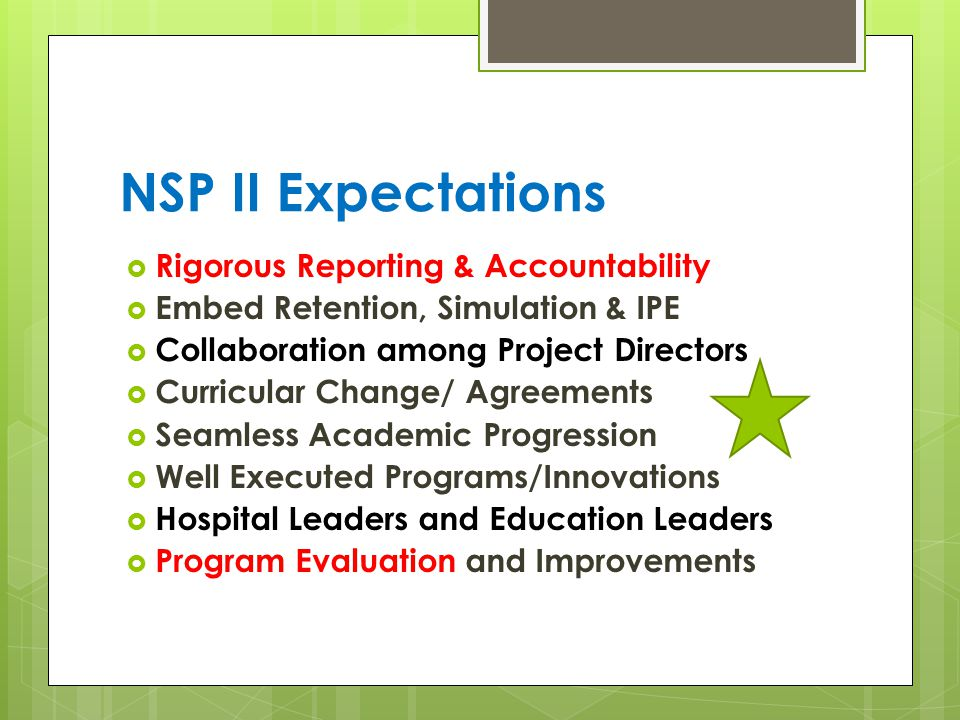NSP II Expectations  Rigorous Reporting & Accountability  Embed Retention, Simulation & IPE  Collaboration among Project Directors  Curricular Change/ Agreements  Seamless Academic Progression  Well Executed Programs/Innovations  Hospital Leaders and Education Leaders  Program Evaluation and Improvements