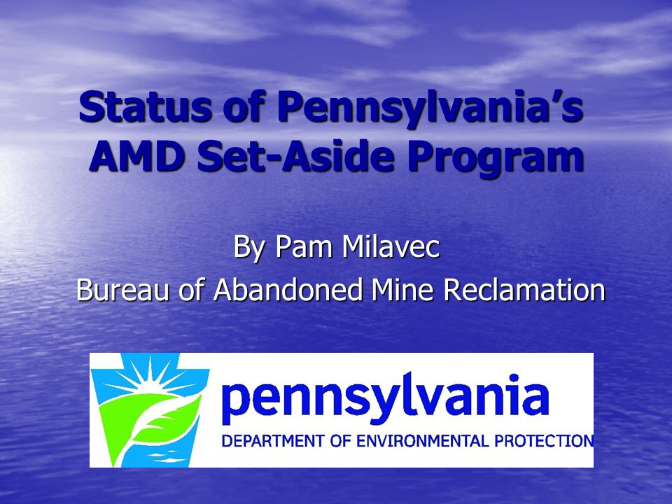 Status of Pennsylvania's AMD Set-Aside Program By Pam Milavec Bureau of Abandoned Mine Reclamation Bureau of Abandoned Mine Reclamation