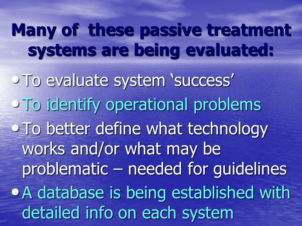 Many of these passive treatment systems are being evaluated: To evaluate system 'success' To evaluate system 'success' To identify operational problems To identify operational problems To better define what technology works and/or what may be problematic – needed for guidelines To better define what technology works and/or what may be problematic – needed for guidelines A database is being established with detailed info on each system A database is being established with detailed info on each system
