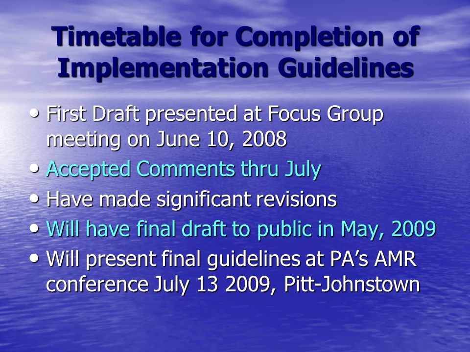 Timetable for Completion of Implementation Guidelines First Draft presented at Focus Group meeting on June 10, 2008 First Draft presented at Focus Group meeting on June 10, 2008 Accepted Comments thru July Accepted Comments thru July Have made significant revisions Have made significant revisions Will have final draft to public in May, 2009 Will have final draft to public in May, 2009 Will present final guidelines at PA's AMR conference July 13 2009, Pitt-Johnstown Will present final guidelines at PA's AMR conference July 13 2009, Pitt-Johnstown