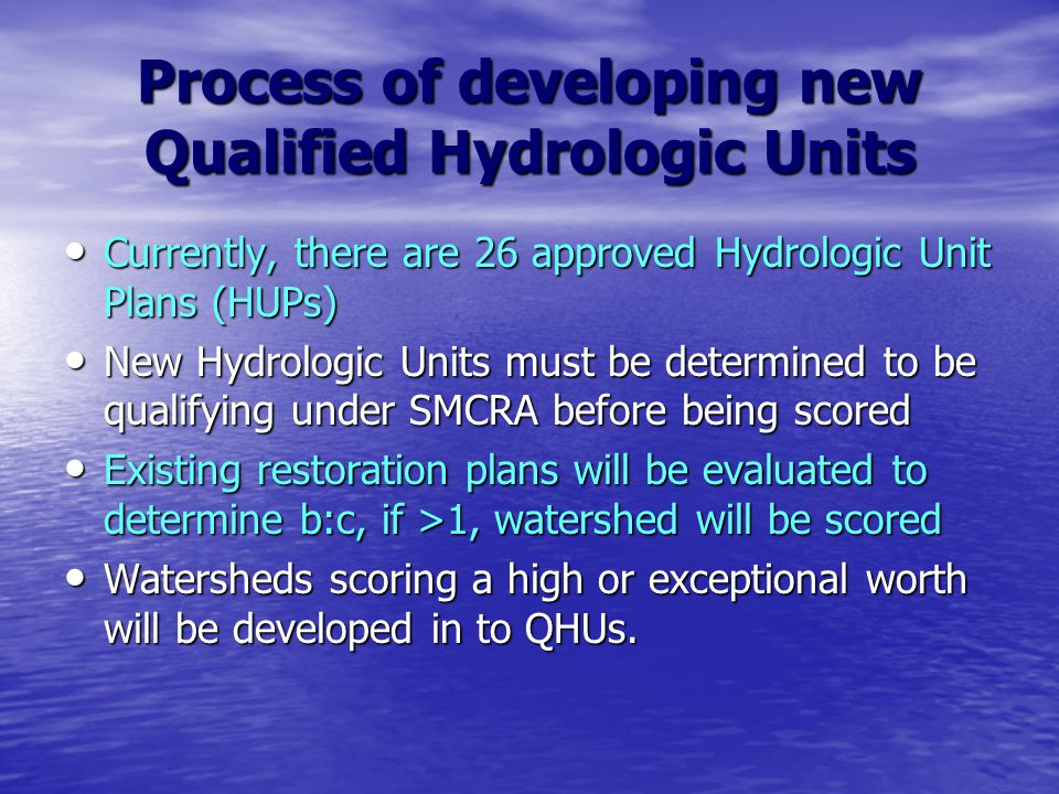 Process of developing new Qualified Hydrologic Units Currently, there are 26 approved Hydrologic Unit Plans (HUPs) Currently, there are 26 approved Hydrologic Unit Plans (HUPs) New Hydrologic Units must be determined to be qualifying under SMCRA before being scored New Hydrologic Units must be determined to be qualifying under SMCRA before being scored Existing restoration plans will be evaluated to determine b:c, if >1, watershed will be scored Existing restoration plans will be evaluated to determine b:c, if >1, watershed will be scored Watersheds scoring a high or exceptional worth will be developed in to QHUs.