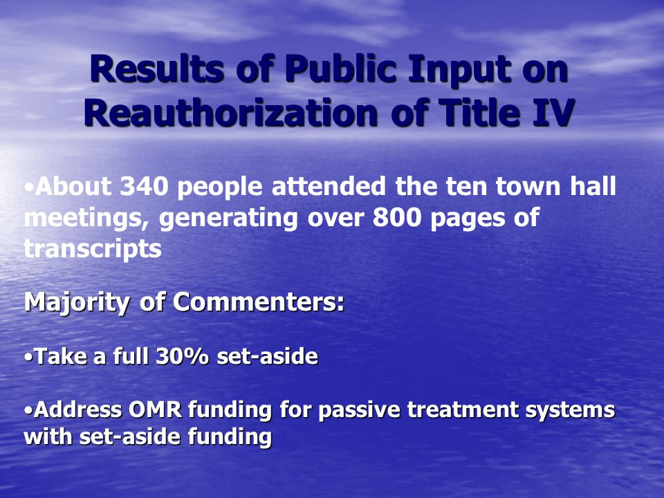 Results of Public Input on Reauthorization of Title IV About 340 people attended the ten town hall meetings, generating over 800 pages of transcripts Majority of Commenters: Take a full 30% set-asideTake a full 30% set-aside Address OMR funding for passive treatment systems with set-aside fundingAddress OMR funding for passive treatment systems with set-aside funding