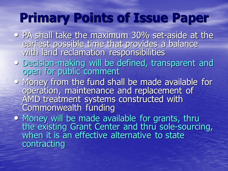 Primary Points of Issue Paper PA shall take the maximum 30% set-aside at the earliest possible time that provides a balance with land reclamation responsibilities PA shall take the maximum 30% set-aside at the earliest possible time that provides a balance with land reclamation responsibilities Decision-making will be defined, transparent and open for public comment Decision-making will be defined, transparent and open for public comment Money from the fund shall be made available for operation, maintenance and replacement of AMD treatment systems constructed with Commonwealth funding Money from the fund shall be made available for operation, maintenance and replacement of AMD treatment systems constructed with Commonwealth funding Money will be made available for grants, thru the existing Grant Center and thru sole-sourcing, when it is an effective alternative to state contracting Money will be made available for grants, thru the existing Grant Center and thru sole-sourcing, when it is an effective alternative to state contracting