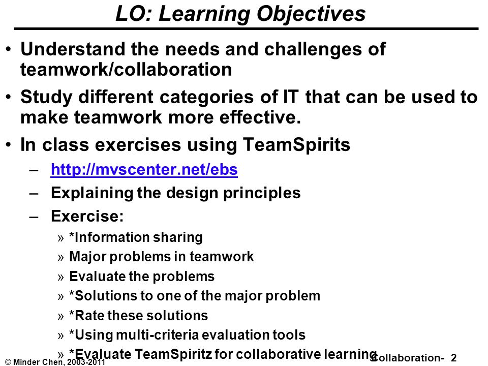 Collaboration- 2 © Minder Chen, 2003-2011 LO: Learning Objectives Understand the needs and challenges of teamwork/collaboration Study different categories of IT that can be used to make teamwork more effective.