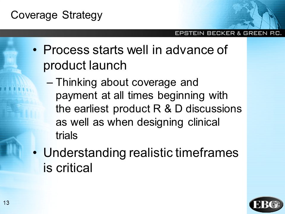 13 Coverage Strategy Process starts well in advance of product launch –Thinking about coverage and payment at all times beginning with the earliest product R & D discussions as well as when designing clinical trials Understanding realistic timeframes is critical