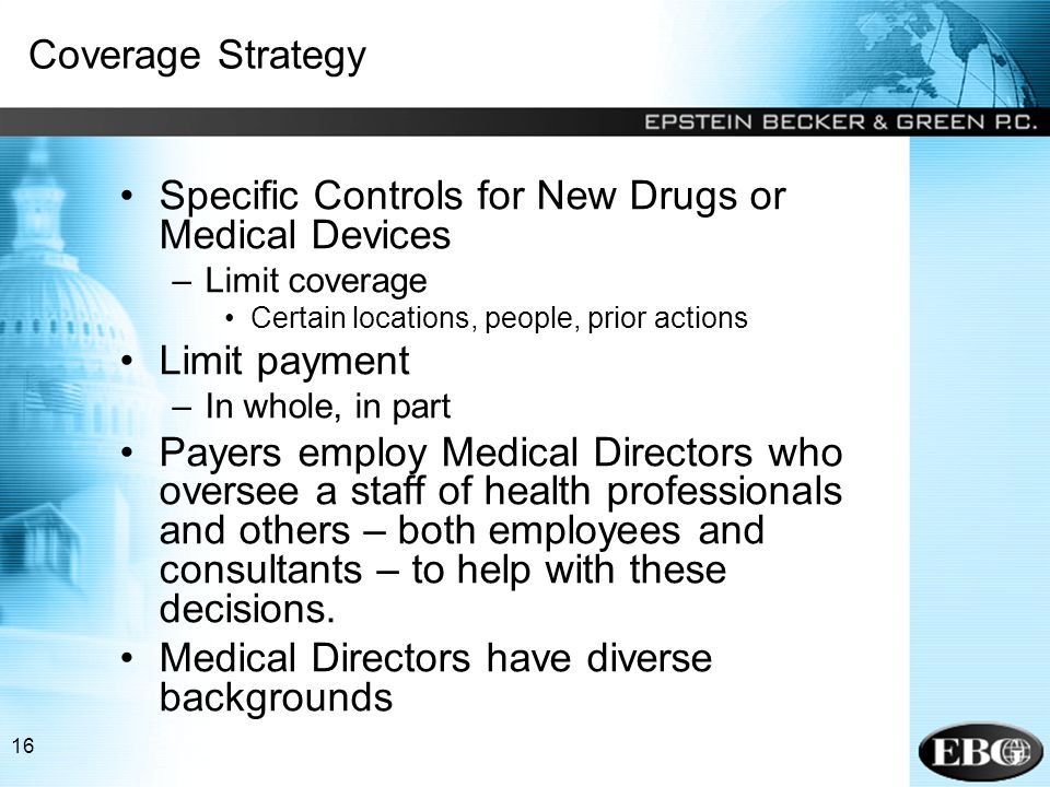 16 Coverage Strategy Specific Controls for New Drugs or Medical Devices –Limit coverage Certain locations, people, prior actions Limit payment –In whole, in part Payers employ Medical Directors who oversee a staff of health professionals and others – both employees and consultants – to help with these decisions.