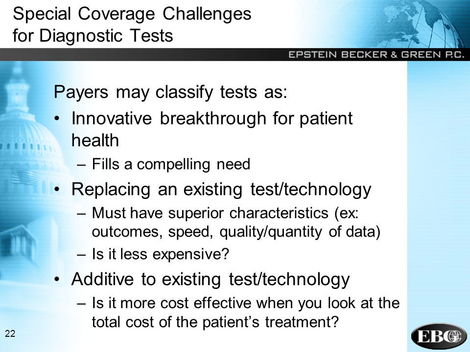 22 Special Coverage Challenges for Diagnostic Tests Payers may classify tests as: Innovative breakthrough for patient health –Fills a compelling need Replacing an existing test/technology –Must have superior characteristics (ex: outcomes, speed, quality/quantity of data) –Is it less expensive.