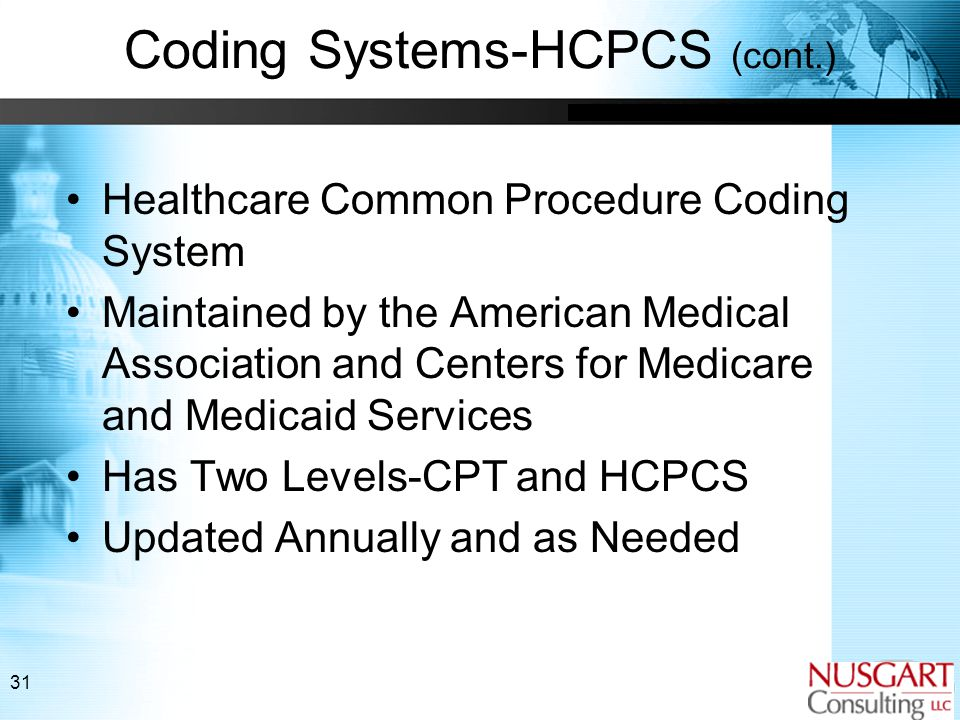31 Coding Systems-HCPCS (cont.) Healthcare Common Procedure Coding System Maintained by the American Medical Association and Centers for Medicare and Medicaid Services Has Two Levels-CPT and HCPCS Updated Annually and as Needed