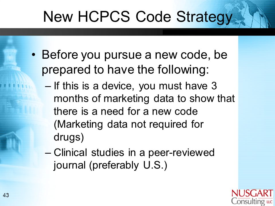 43 New HCPCS Code Strategy Before you pursue a new code, be prepared to have the following: –If this is a device, you must have 3 months of marketing data to show that there is a need for a new code (Marketing data not required for drugs) –Clinical studies in a peer-reviewed journal (preferably U.S.)