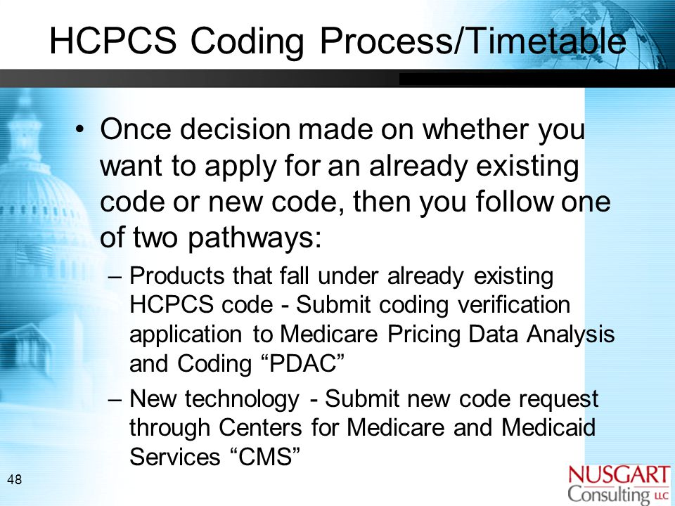 48 HCPCS Coding Process/Timetable Once decision made on whether you want to apply for an already existing code or new code, then you follow one of two pathways: –Products that fall under already existing HCPCS code - Submit coding verification application to Medicare Pricing Data Analysis and Coding PDAC –New technology - Submit new code request through Centers for Medicare and Medicaid Services CMS