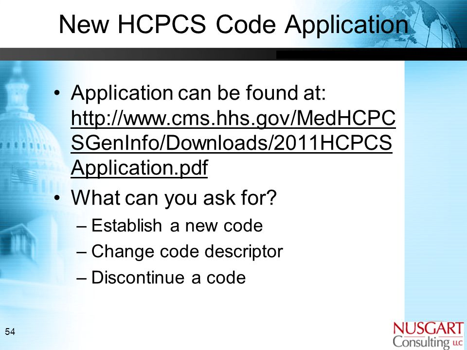 54 New HCPCS Code Application Application can be found at: http://www.cms.hhs.gov/MedHCPC SGenInfo/Downloads/2011HCPCS Application.pdf What can you ask for.