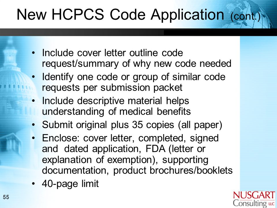 55 New HCPCS Code Application (cont.) Include cover letter outline code request/summary of why new code needed Identify one code or group of similar code requests per submission packet Include descriptive material helps understanding of medical benefits Submit original plus 35 copies (all paper) Enclose: cover letter, completed, signed and dated application, FDA (letter or explanation of exemption), supporting documentation, product brochures/booklets 40-page limit