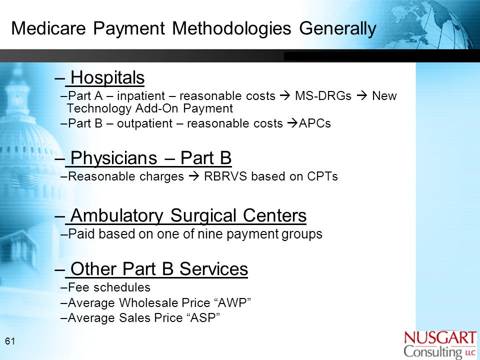 61 Medicare Payment Methodologies Generally – Hospitals –Part A – inpatient – reasonable costs  MS-DRGs  New Technology Add-On Payment –Part B – outpatient – reasonable costs  APCs – Physicians – Part B –Reasonable charges  RBRVS based on CPTs – Ambulatory Surgical Centers –Paid based on one of nine payment groups – Other Part B Services –Fee schedules –Average Wholesale Price AWP –Average Sales Price ASP