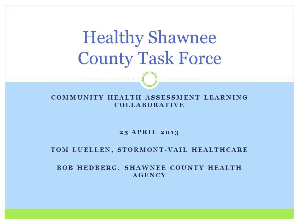 COMMUNITY HEALTH ASSESSMENT LEARNING COLLABORATIVE 25 APRIL 2013 TOM LUELLEN, STORMONT-VAIL HEALTHCARE BOB HEDBERG, SHAWNEE COUNTY HEALTH AGENCY Healt