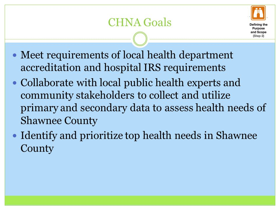 CHNA Goals Meet requirements of local health department accreditation and hospital IRS requirements Collaborate with local public health experts and community stakeholders to collect and utilize primary and secondary data to assess health needs of Shawnee County Identify and prioritize top health needs in Shawnee County