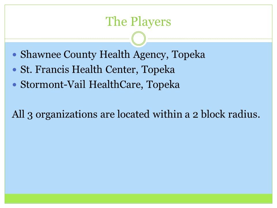 The Players Shawnee County Health Agency, Topeka St. Francis Health Center, Topeka Stormont-Vail HealthCare, Topeka All 3 organizations are located wi