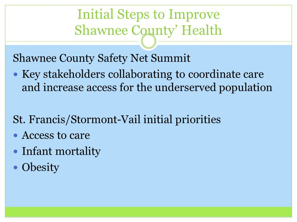 Initial Steps to Improve Shawnee County' Health Shawnee County Safety Net Summit Key stakeholders collaborating to coordinate care and increase access for the underserved population St.