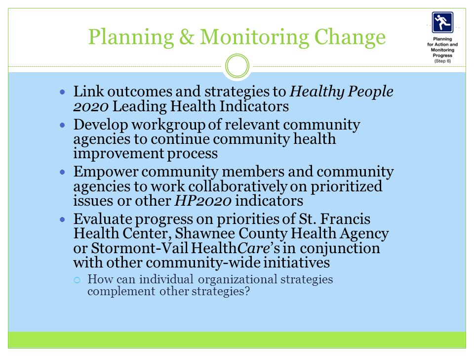 Link outcomes and strategies to Healthy People 2020 Leading Health Indicators Develop workgroup of relevant community agencies to continue community health improvement process Empower community members and community agencies to work collaboratively on prioritized issues or other HP2020 indicators Evaluate progress on priorities of St.