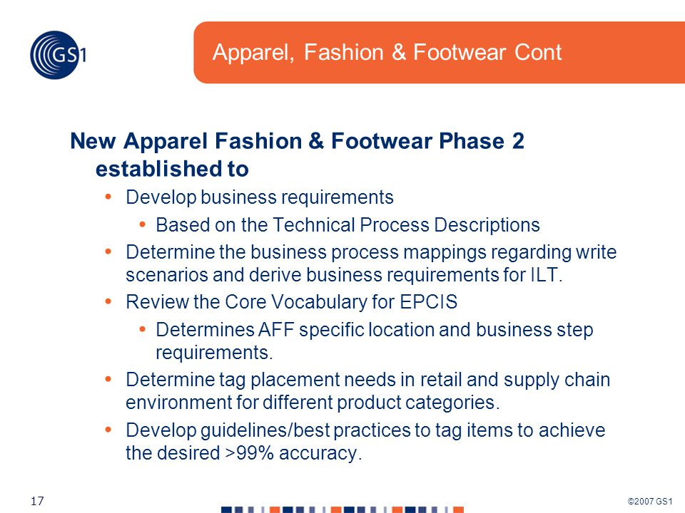 ©2007 GS1 17 Apparel, Fashion & Footwear Cont New Apparel Fashion & Footwear Phase 2 established to Develop business requirements Based on the Technical Process Descriptions Determine the business process mappings regarding write scenarios and derive business requirements for ILT.
