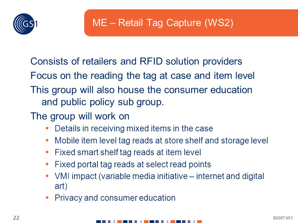 ©2007 GS1 22 ME – Retail Tag Capture (WS2) Consists of retailers and RFID solution providers Focus on the reading the tag at case and item level This group will also house the consumer education and public policy sub group.