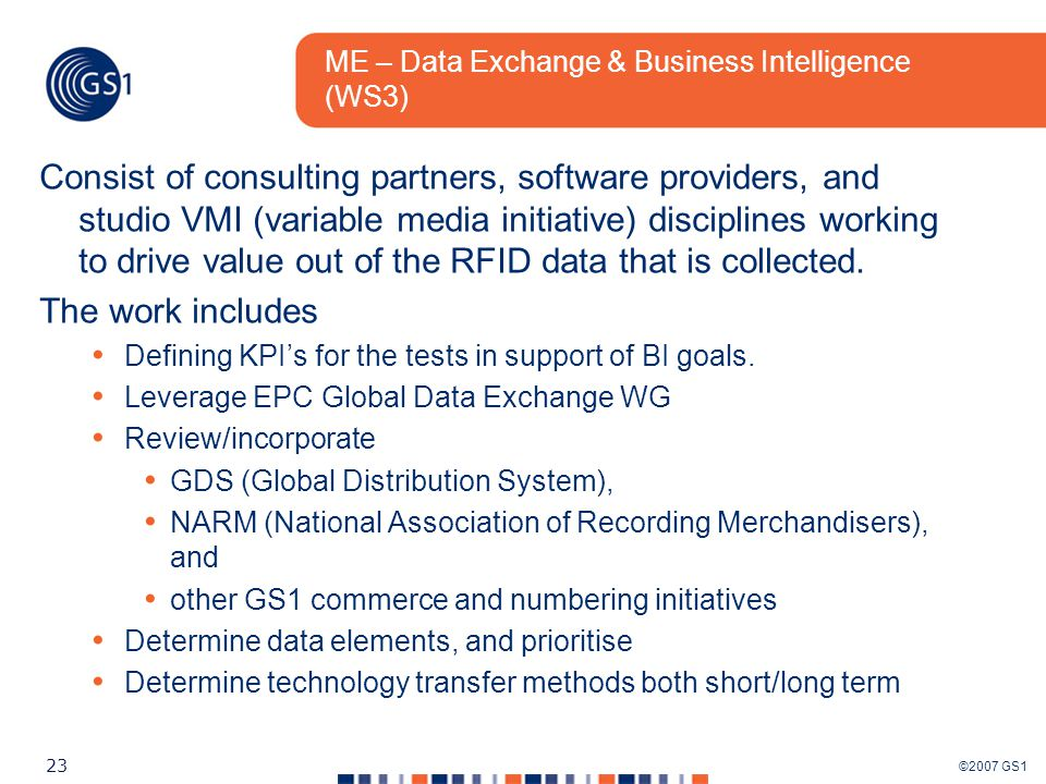 ©2007 GS1 23 ME – Data Exchange & Business Intelligence (WS3) Consist of consulting partners, software providers, and studio VMI (variable media initiative) disciplines working to drive value out of the RFID data that is collected.
