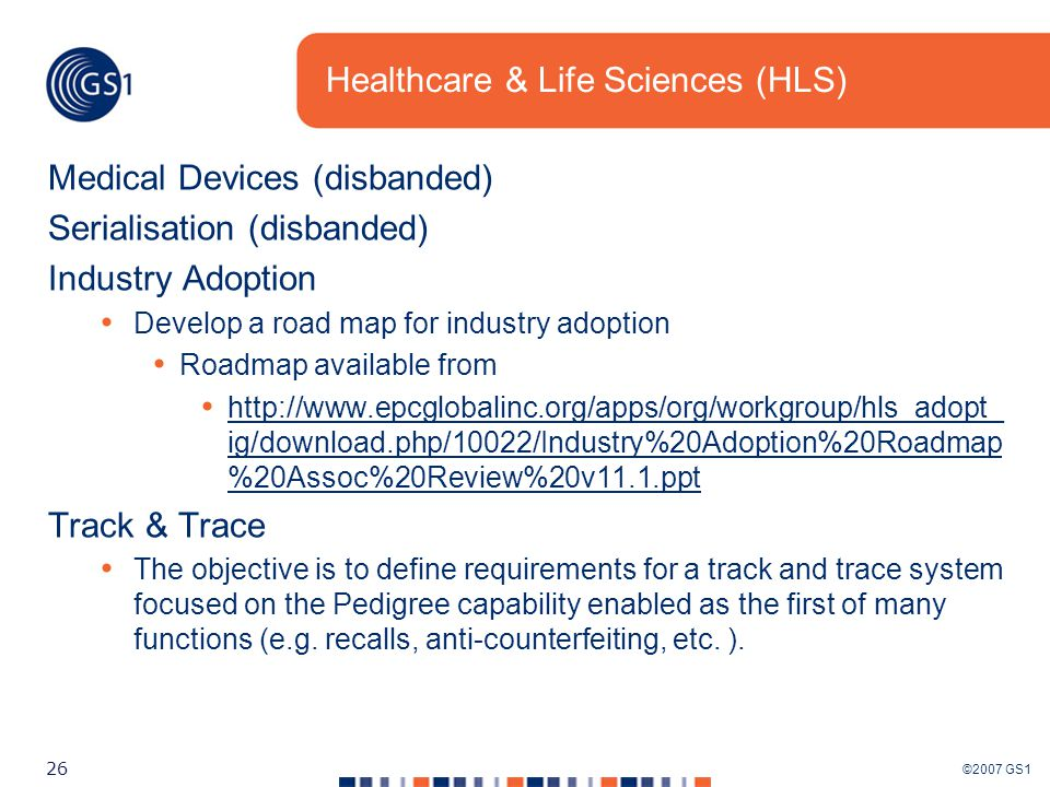 ©2007 GS1 26 Healthcare & Life Sciences (HLS) Medical Devices (disbanded) Serialisation (disbanded) Industry Adoption Develop a road map for industry adoption Roadmap available from http://www.epcglobalinc.org/apps/org/workgroup/hls_adopt_ ig/download.php/10022/Industry%20Adoption%20Roadmap %20Assoc%20Review%20v11.1.ppt http://www.epcglobalinc.org/apps/org/workgroup/hls_adopt_ ig/download.php/10022/Industry%20Adoption%20Roadmap %20Assoc%20Review%20v11.1.ppt Track & Trace The objective is to define requirements for a track and trace system focused on the Pedigree capability enabled as the first of many functions (e.g.