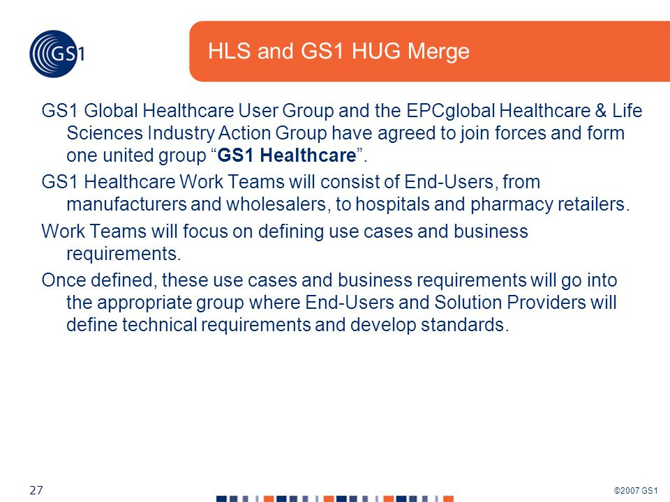 ©2007 GS1 27 HLS and GS1 HUG Merge GS1 Global Healthcare User Group and the EPCglobal Healthcare & Life Sciences Industry Action Group have agreed to join forces and form one united group GS1 Healthcare .