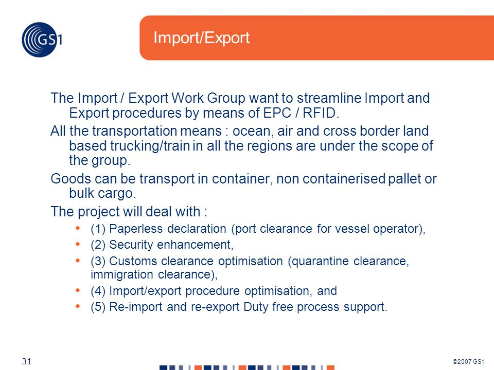 ©2007 GS1 31 Import/Export The Import / Export Work Group want to streamline Import and Export procedures by means of EPC / RFID.